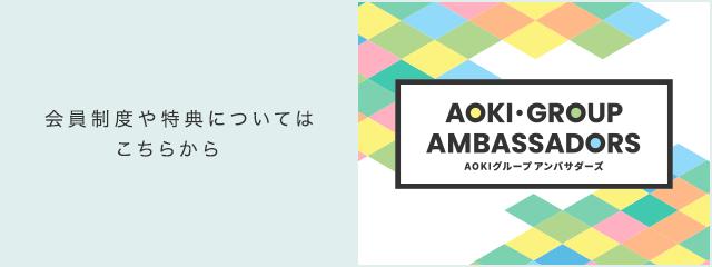 会員制度や特典についてはこちらから AOKI GROUP AMBASSADORS(アオキグループアンバサダーズ)