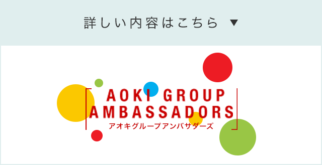 詳しい内容はこちら AOKI GROUP AMBASSADORS(アオキグループアンバサダーズ)